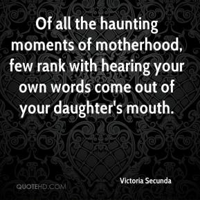 Victoria Secunda - Of all the haunting moments of motherhood, few rank with hearing your own words come out of your daughter's mouth.