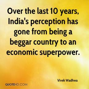 Vivek Wadhwa  - Over the last 10 years, India's perception has gone from being a beggar country to an economic superpower.