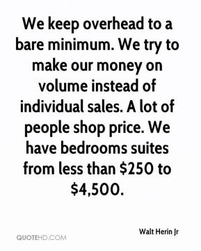 Walt Herin Jr  - We keep overhead to a bare minimum. We try to make our money on volume instead of individual sales. A lot of people shop price. We have bedrooms suites from less than $250 to $4,500.