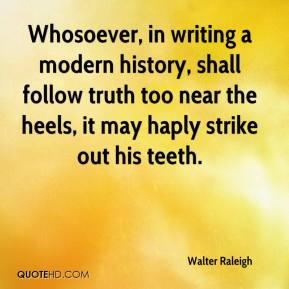 Walter Raleigh - Whosoever, in writing a modern history, shall follow truth too near the heels, it may haply strike out his teeth.