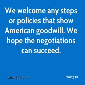 Wang Yu  - We welcome any steps or policies that show American goodwill. We hope the negotiations can succeed.