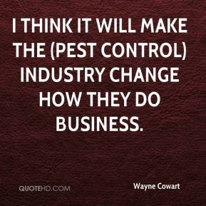 Wayne Cowart  - I think it will make the (pest control) industry change how they do business.