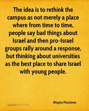 Wayne Firestone  - The idea is to rethink the campus as not merely a place where from time to time, people say bad things about Israel and then pro-Israel groups rally around a response, but thinking about universities as the best place to share Israel with young people.