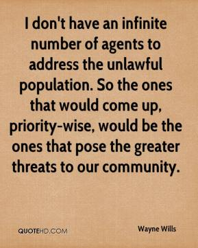 I don't have an infinite number of agents to address the unlawful population. So the ones that would come up, priority-wise, would be the ones that pose the greater threats to our community.