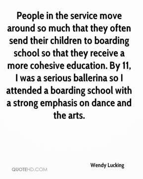 Wendy Lucking  - People in the service move around so much that they often send their children to boarding school so that they receive a more cohesive education. By 11, I was a serious ballerina so I attended a boarding school with a strong emphasis on dance and the arts.