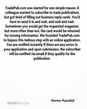 Werner Mansfeld  - TradePub.com was started for one simple reason. A colleague wanted to subscribe to trade publications but got tired of filling out business reply cards. You'd have to send it in and wait, and wait and wait. Sometimes you would get the requested magazine, but more often than not, the card would be returned for missing information. We founded TradePub.com to bypass this tedious step with an online application. You are notified instantly if there are any errors in your application and upon submission, the subscriber will be notified via email if they qualify for the publication.