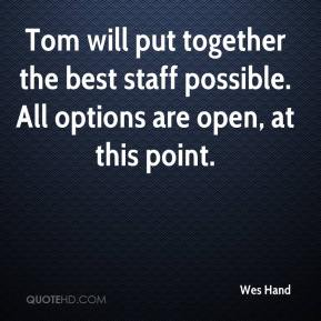 Wes Hand  - Tom will put together the best staff possible. All options are open, at this point.
