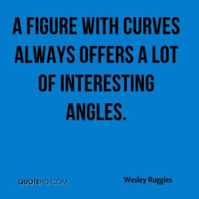 Wesley Ruggles - A figure with curves always offers a lot of interesting angles.