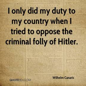 Wilhelm Canaris - I only did my duty to my country when I tried to oppose the criminal folly of Hitler.