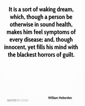William Heberden  - It is a sort of waking dream, which, though a person be otherwise in sound health, makes him feel symptoms of every disease; and, though innocent, yet fills his mind with the blackest horrors of guilt.