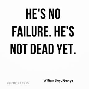 William Lloyd George  - He's no failure. He's not dead yet.