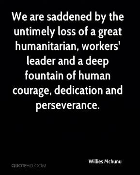 We are saddened by the untimely loss of a great humanitarian, workers' leader and a deep fountain of human courage, dedication and perseverance.