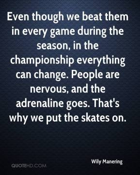 Wily Manering  - Even though we beat them in every game during the season, in the championship everything can change. People are nervous, and the adrenaline goes. That's why we put the skates on.