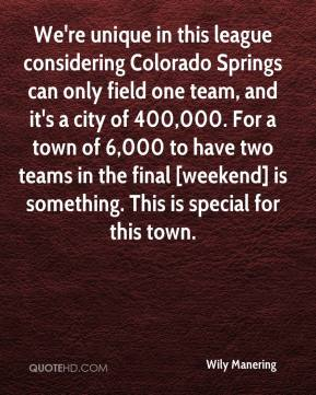 Wily Manering  - We're unique in this league considering Colorado Springs can only field one team, and it's a city of 400,000. For a town of 6,000 to have two teams in the final [weekend] is something. This is special for this town.