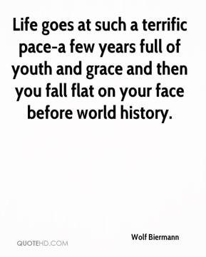 Life goes at such a terrific pace-a few years full of youth and grace and then you fall flat on your face before world history.