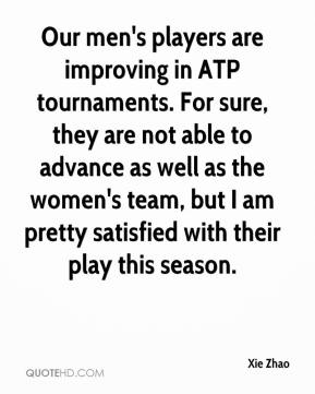 Xie Zhao  - Our men's players are improving in ATP tournaments. For sure, they are not able to advance as well as the women's team, but I am pretty satisfied with their play this season.
