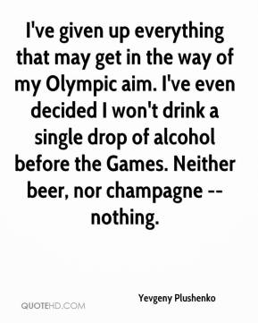 Yevgeny Plushenko  - I've given up everything that may get in the way of my Olympic aim. I've even decided I won't drink a single drop of alcohol before the Games. Neither beer, nor champagne -- nothing.