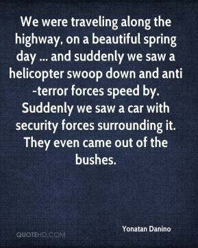 Yonatan Danino  - We were traveling along the highway, on a beautiful spring day ... and suddenly we saw a helicopter swoop down and anti-terror forces speed by. Suddenly we saw a car with security forces surrounding it. They even came out of the bushes.