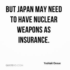 Yoshiaki Onoue  - But Japan may need to have nuclear weapons as insurance.