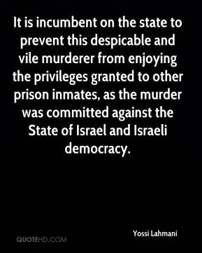 Yossi Lahmani  - It is incumbent on the state to prevent this despicable and vile murderer from enjoying the privileges granted to other prison inmates, as the murder was committed against the State of Israel and Israeli democracy.