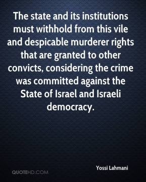 Yossi Lahmani  - The state and its institutions must withhold from this vile and despicable murderer rights that are granted to other convicts, considering the crime was committed against the State of Israel and Israeli democracy.