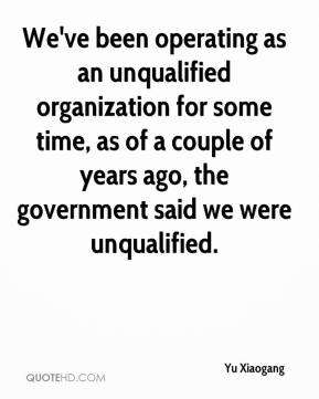Yu Xiaogang  - We've been operating as an unqualified organization for some time, as of a couple of years ago, the government said we were unqualified.