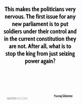 Yuvraj Ghimire  - This makes the politicians very nervous. The first issue for any new parliament is to put soldiers under their control and in the current constitution they are not. After all, what is to stop the king from just seizing power again?