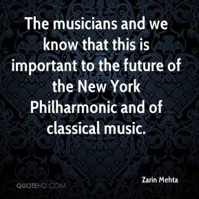 Zarin Mehta  - The musicians and we know that this is important to the future of the New York Philharmonic and of classical music.