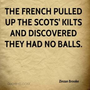 Zinzan Brooke  - The French pulled up the Scots' kilts and discovered they had no balls.