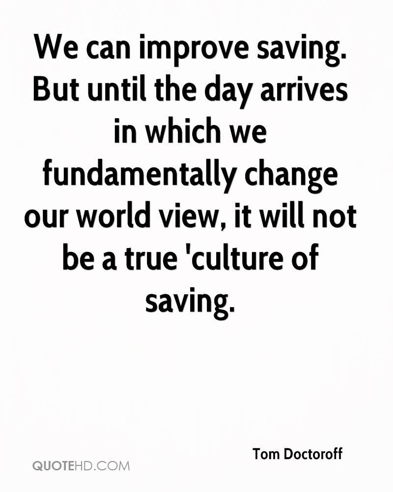 We can improve saving. But until the day arrives in which we fundamentally change our world view, it will not be a true 'culture of saving.