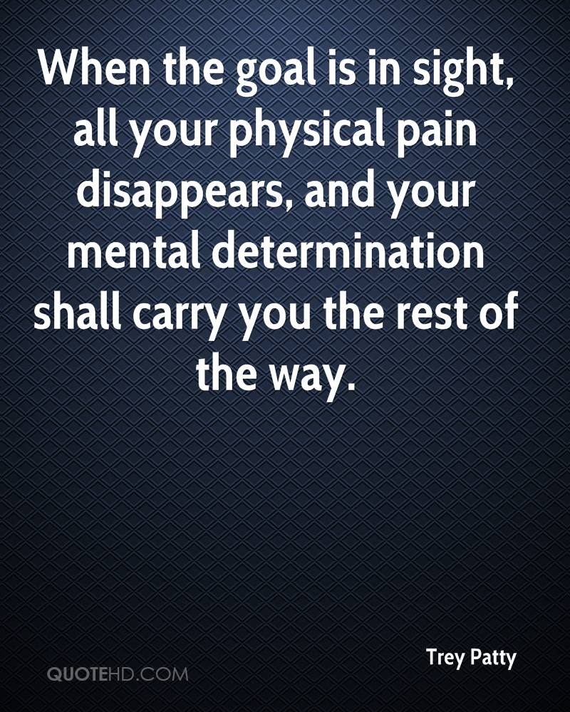When the goal is in sight, all your physical pain disappears, and your mental determination shall carry you the rest of the way.