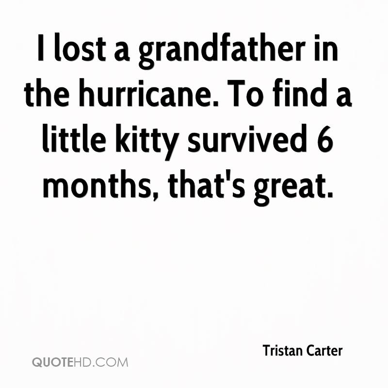 I lost a grandfather in the hurricane. To find a little kitty survived 6 months, that's great.