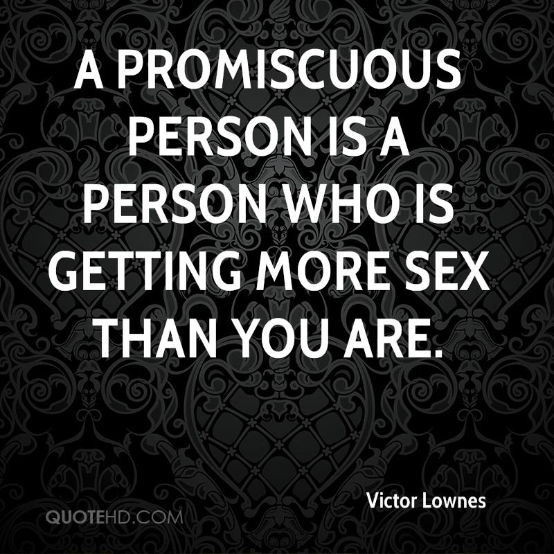 A promiscuous person is a person who is getting more sex than you are.