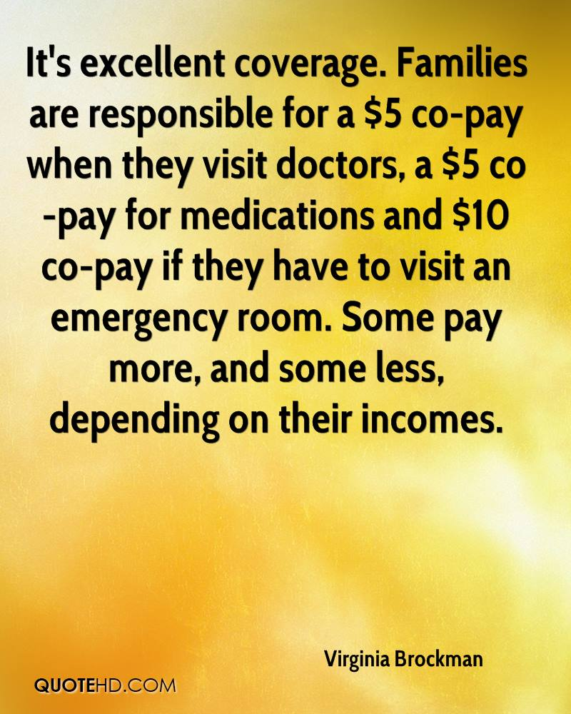 It's excellent coverage. Families are responsible for a $5 co-pay when they visit doctors, a $5 co-pay for medications and $10 co-pay if they have to visit an emergency room. Some pay more, and some less, depending on their incomes.