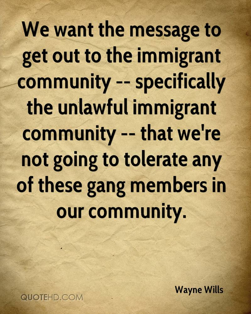 We want the message to get out to the immigrant community -- specifically the unlawful immigrant community -- that we're not going to tolerate any of these gang members in our community.