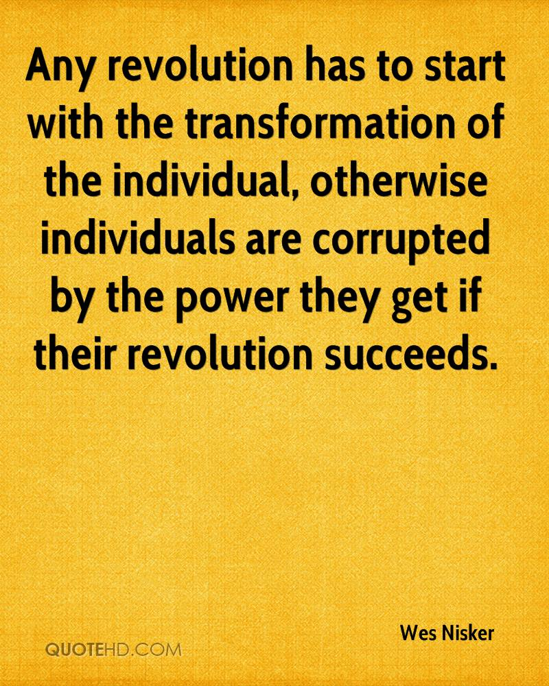 Any revolution has to start with the transformation of the individual, otherwise individuals are corrupted by the power they get if their revolution succeeds.