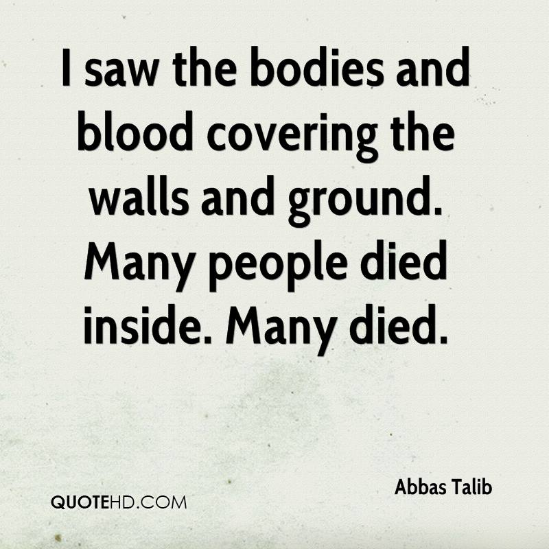 I saw the bodies and blood covering the walls and ground. Many people died inside. Many died.