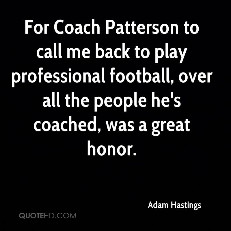 For Coach Patterson to call me back to play professional football, over all the people he's coached, was a great honor.