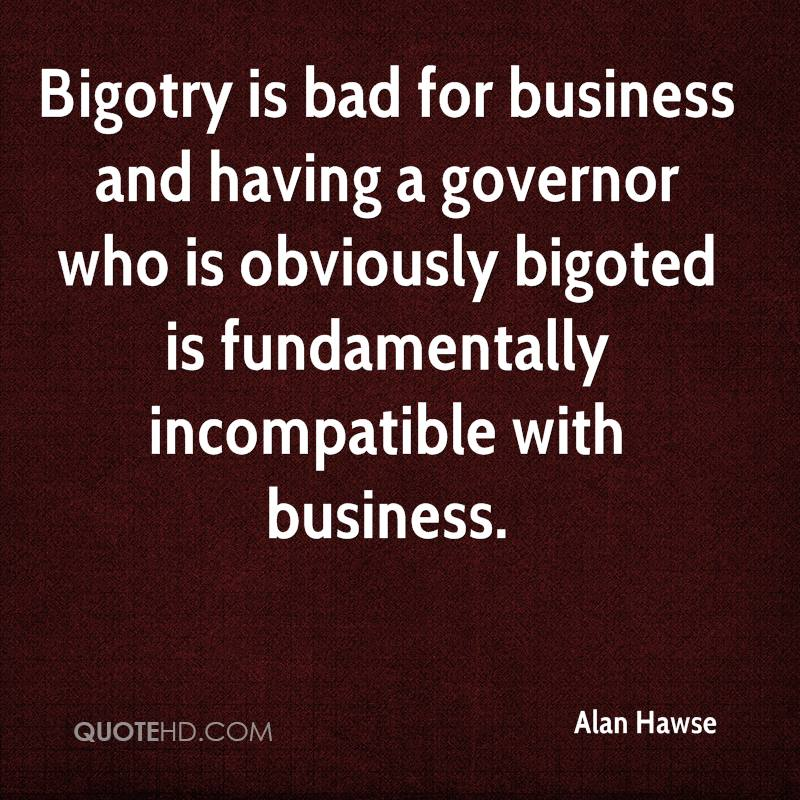 Bigotry is bad for business and having a governor who is obviously bigoted is fundamentally incompatible with business.