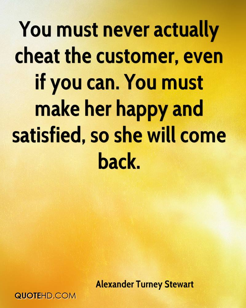 You must never actually cheat the customer, even if you can. You must make her happy and satisfied, so she will come back.
