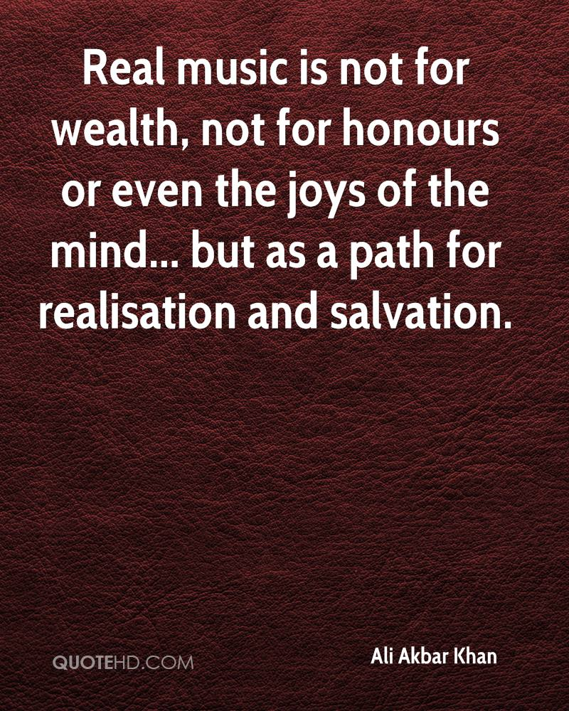 Real music is not for wealth, not for honours or even the joys of the mind... but as a path for realisation and salvation.