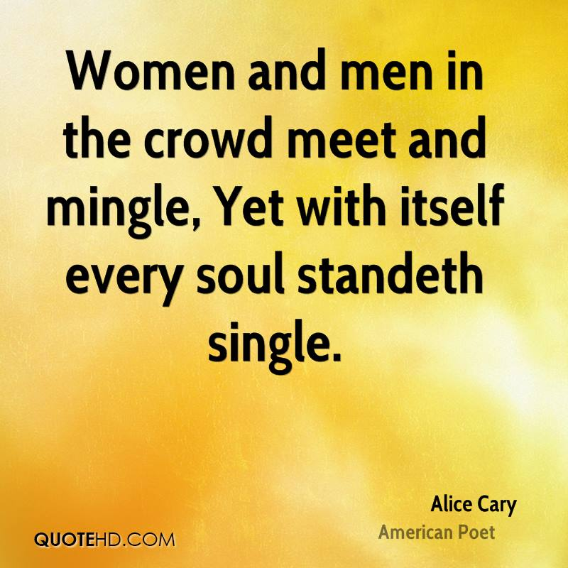 Women and men in the crowd meet and mingle, Yet with itself every soul standeth single.