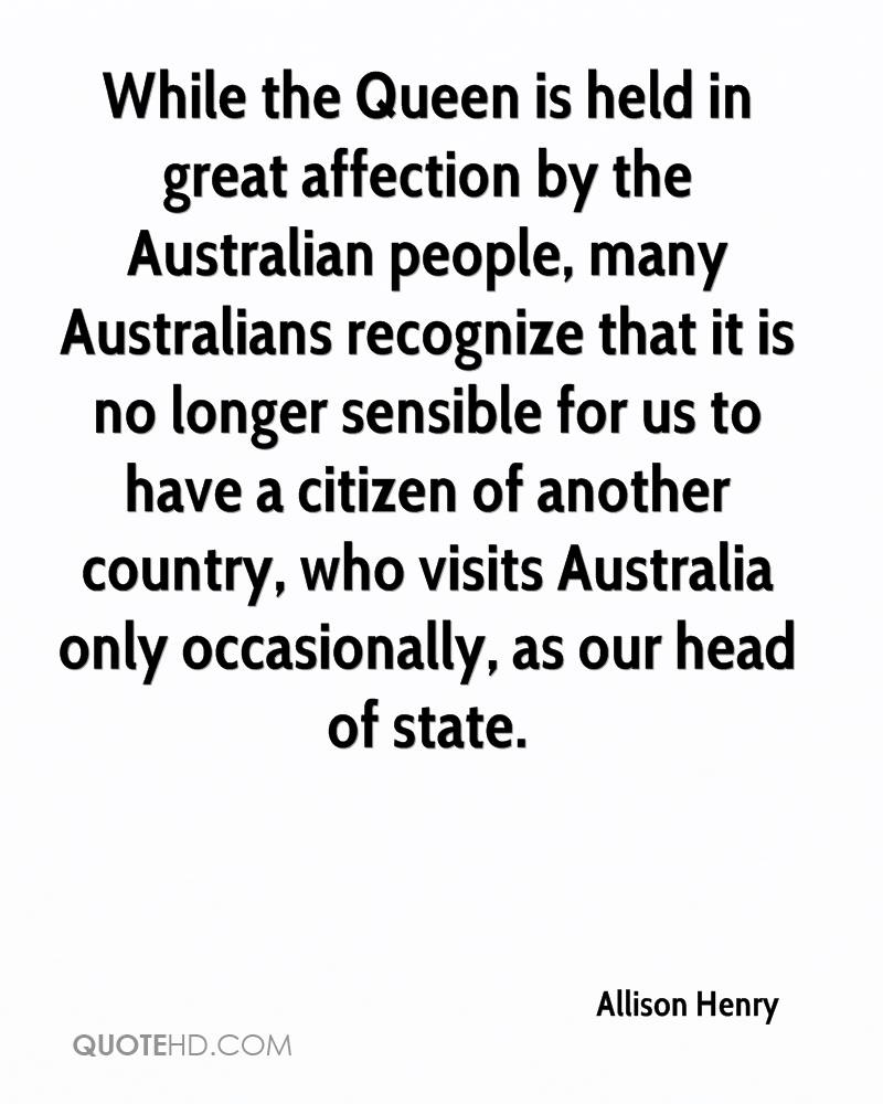 While the Queen is held in great affection by the Australian people, many Australians recognize that it is no longer sensible for us to have a citizen of another country, who visits Australia only occasionally, as our head of state.