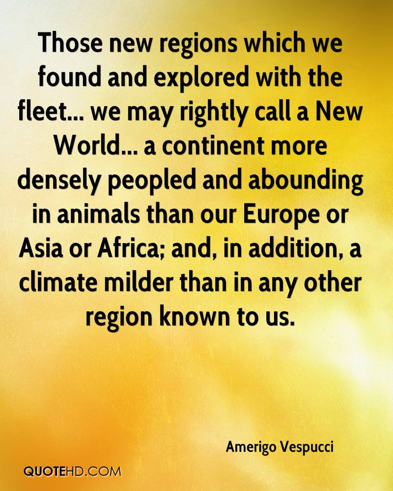 Those new regions which we found and explored with the fleet... we may rightly call a New World... a continent more densely peopled and abounding in animals than our Europe or Asia or Africa; and, in addition, a climate milder than in any other region known to us.