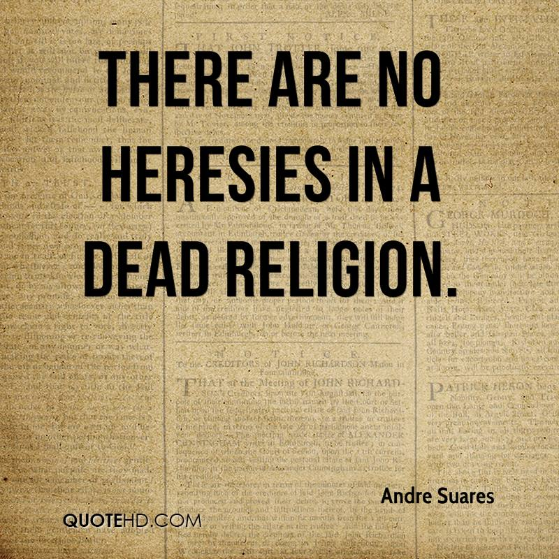 There are no heresies in a dead religion.