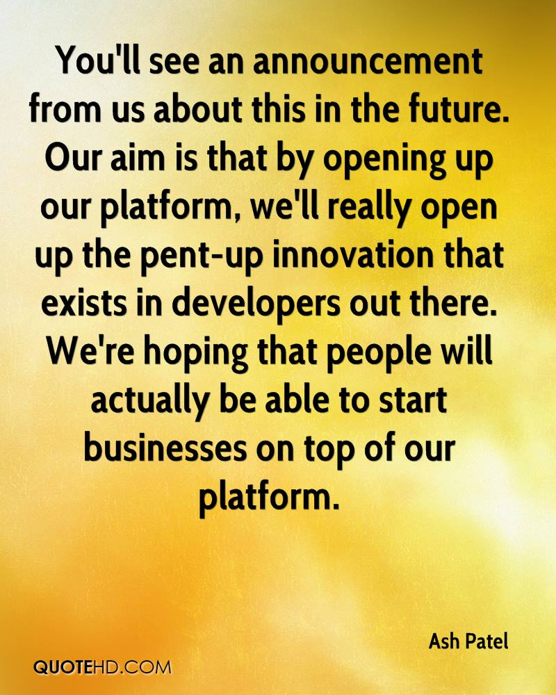 You'll see an announcement from us about this in the future. Our aim is that by opening up our platform, we'll really open up the pent-up innovation that exists in developers out there. We're hoping that people will actually be able to start businesses on top of our platform.