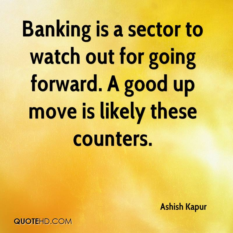 Banking is a sector to watch out for going forward. A good up move is likely these counters.