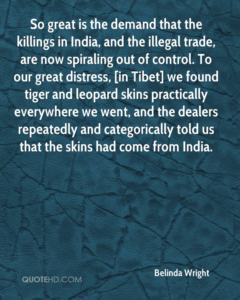 So great is the demand that the killings in India, and the illegal trade, are now spiraling out of control. To our great distress, [in Tibet] we found tiger and leopard skins practically everywhere we went, and the dealers repeatedly and categorically told us that the skins had come from India.