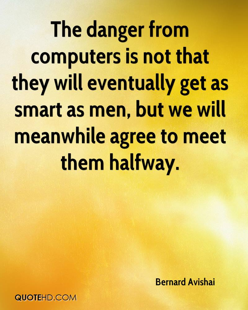 The danger from computers is not that they will eventually get as smart as men, but we will meanwhile agree to meet them halfway.