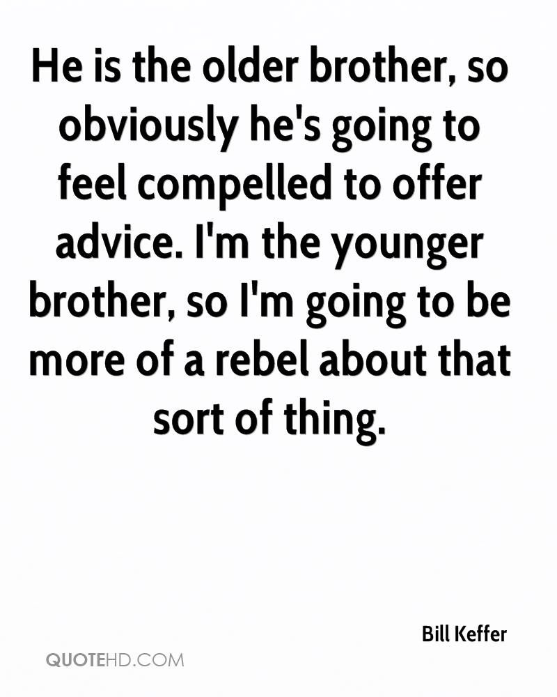 He is the older brother, so obviously he's going to feel compelled to offer advice. I'm the younger brother, so I'm going to be more of a rebel about that sort of thing.